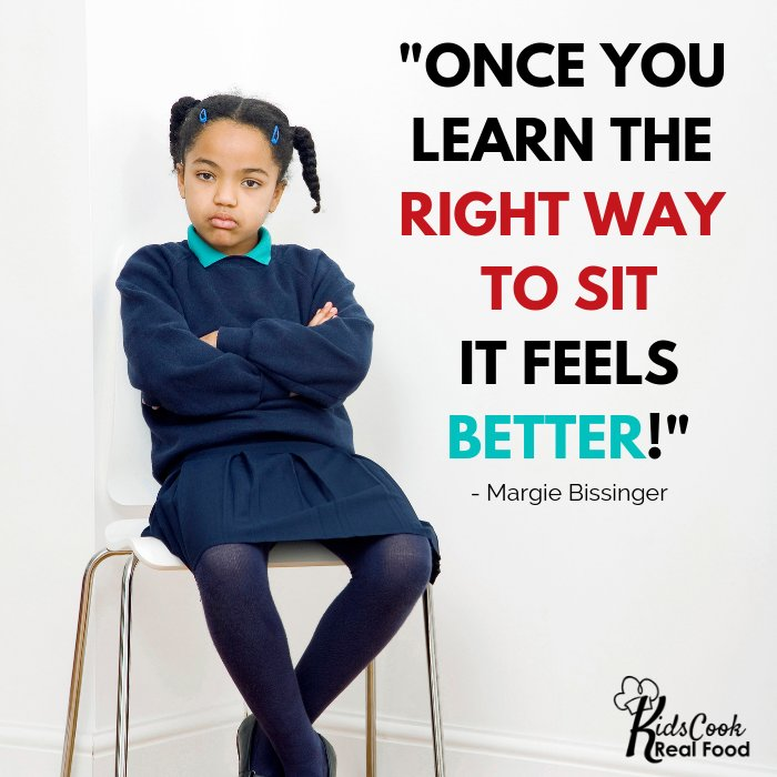 Once you learn the right way to sit it feels better! -Margie Bissinger