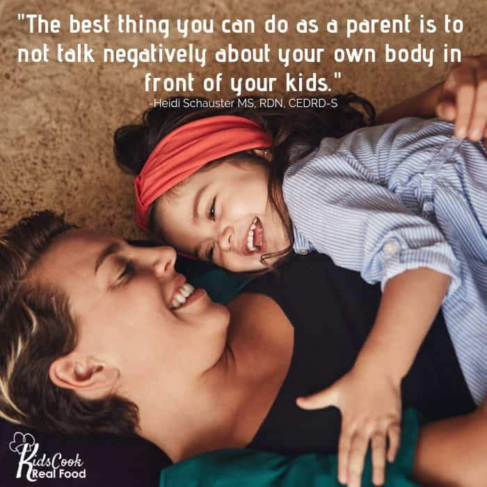 The best thing you can do as a parent is to not talk negatively about your own body in front of your kids. -Heidi Schauster
