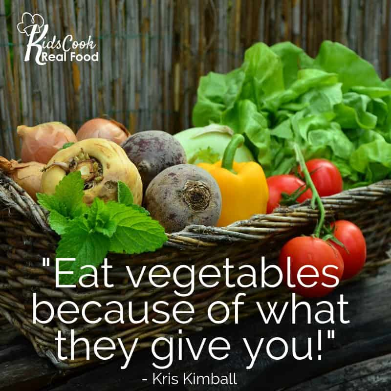 Eat vegetables because of what they give you. -Kris Kimball