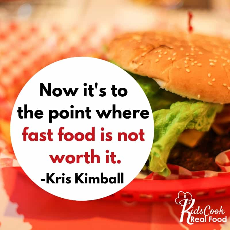 Now it's to the point where fast food is not worth it. -Kris Kimball