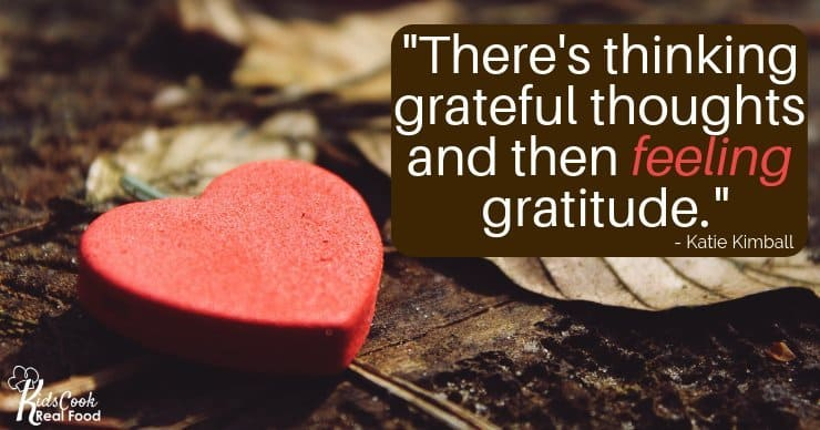There's thinking grateful thoughts, and then there's feeling gratitude. -Katie Kimball