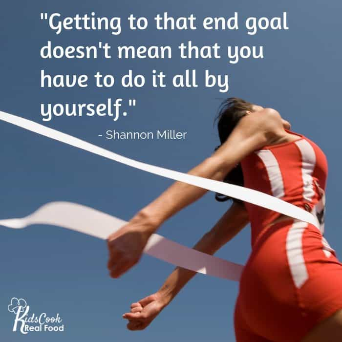 Getting to that end goal doesn't mean that you have to do it all by yourself. -Shannon Miller
