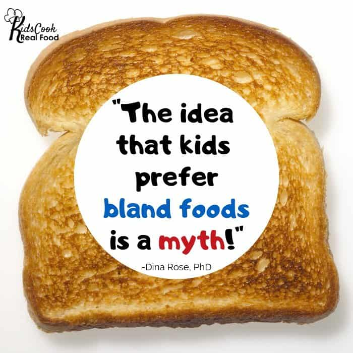 The idea that kids prefer bland foods is a myth! -Dina Rose, PhD