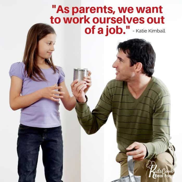 As parents, we want to work ourselves out of a job. -Katie Kimball