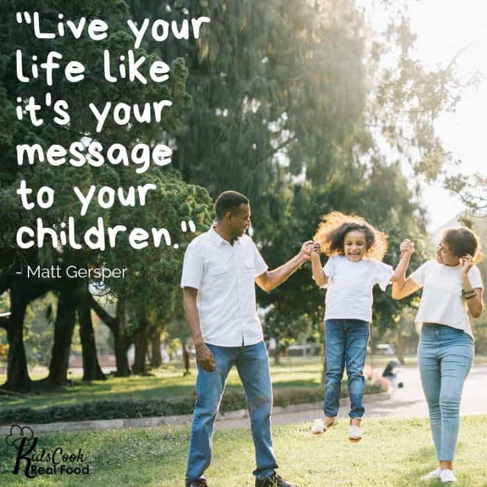 Live your life like it's your message to your children. -Matt Gersper