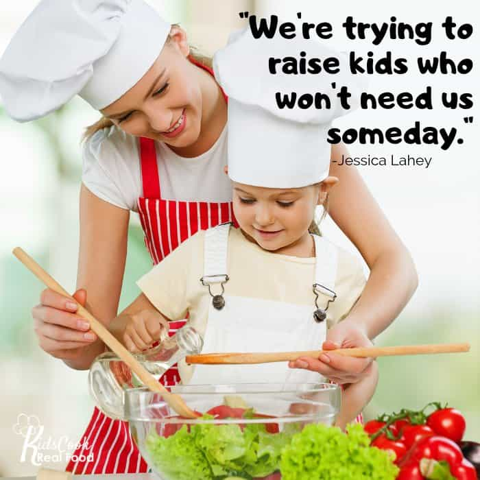 We're trying to raise kids who won't need us someday. -Jessica Lahey
