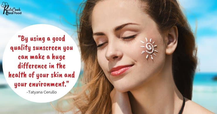 By using a good quality sunscreen you can make a huge difference in the health of your skin and your environment. -Tatyana Cerullo