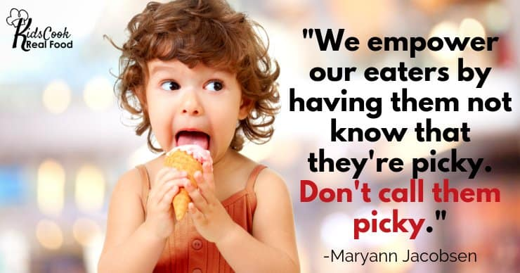 We empower our eaters by having them not know that they're picky. Don't call them picky. -Maryann Jacobsen