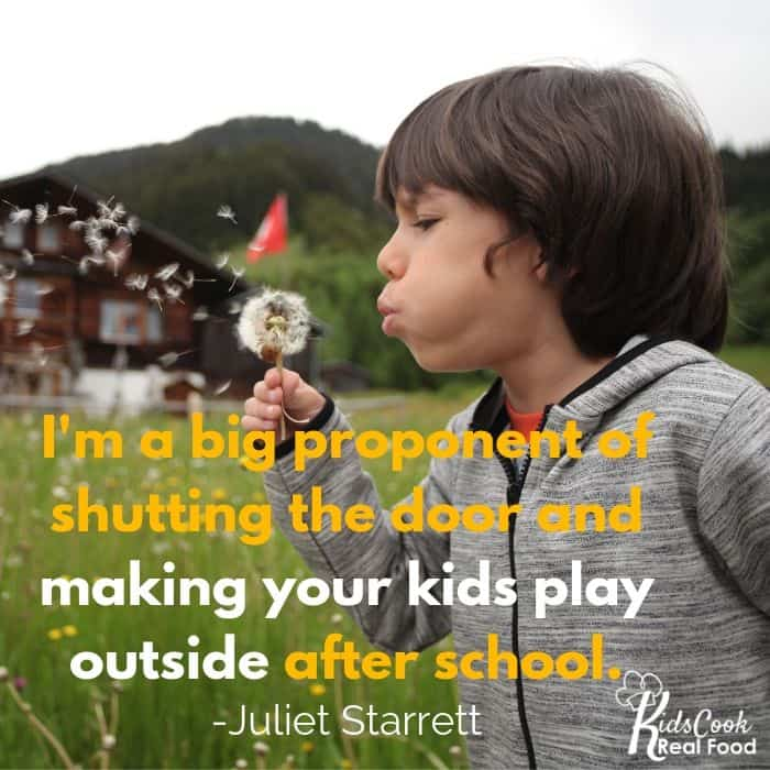 I'm a big proponent of shutting the door and making your kids play outside after school. -Juliet Starrett