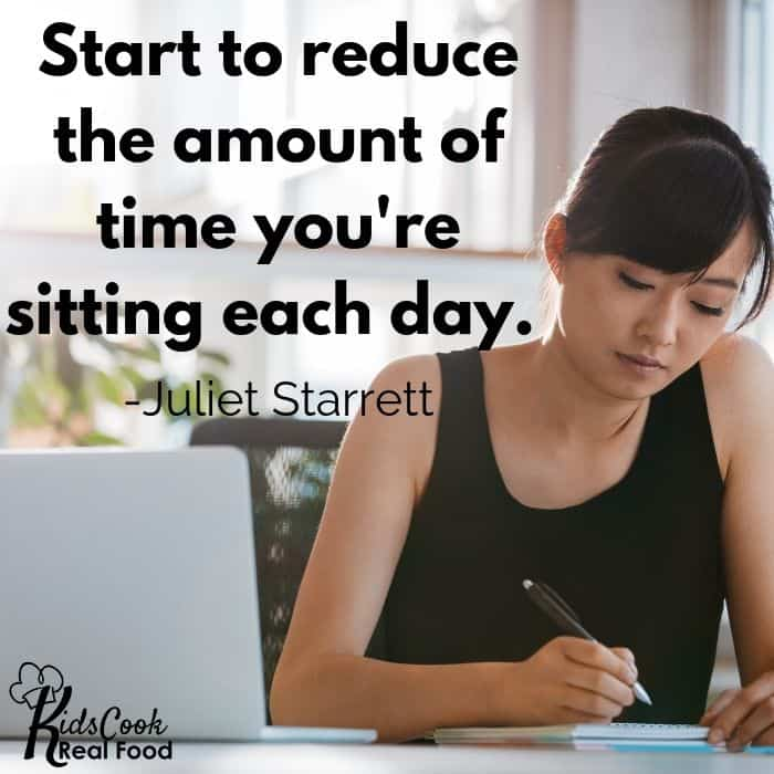 Start to reduce the amount of time you're sitting during the day. -Juliet Starrett