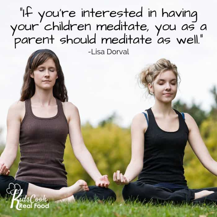 If you're interested in having your children meditate, you as a parent should meditate as well. -Lisa Dorval