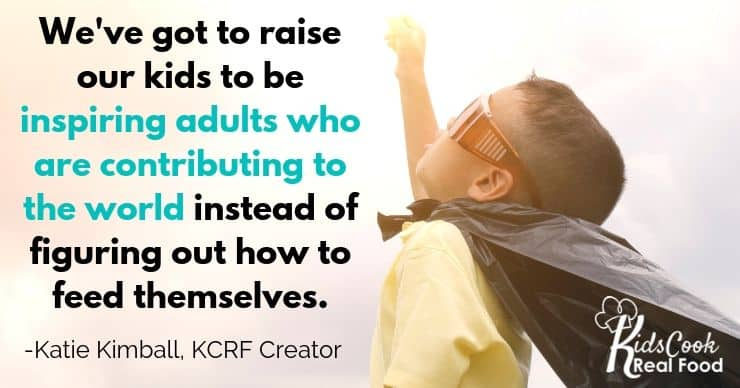 We've got to raise our kids to be inspiring adults who are contributing to the world instead of figuring out how to feed themselves. -Katie Kimball