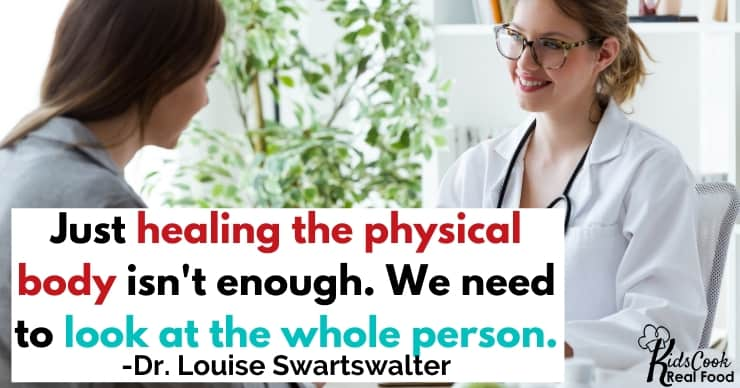 Doing the physical body healing wasn't enough. I needed to look at the whole person. -Dr. Louise Swartswalter