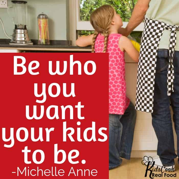 Be who you want your kids to be. -Michelle Anne