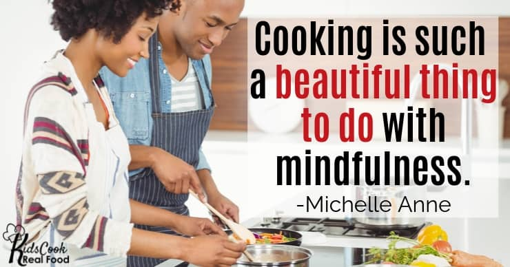 Cooking is such a beautiful thing to do with mindfulness. -Michelle Anne