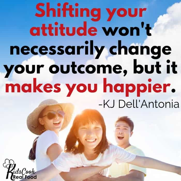 Shifting your own attitude won't necessarily change your outcomes, but it makes you happier. -KJ Dell'Antonia