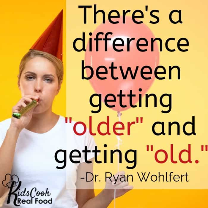 "There's a difference between getting ""older"" and getting ""old."" -Dr. Ryan Wohlfert"