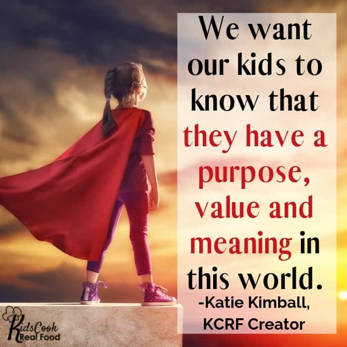 We want our kids to know that they have a purpose, value and meaning in this world beyond what they can feel in the present moment. -Katie Kimball