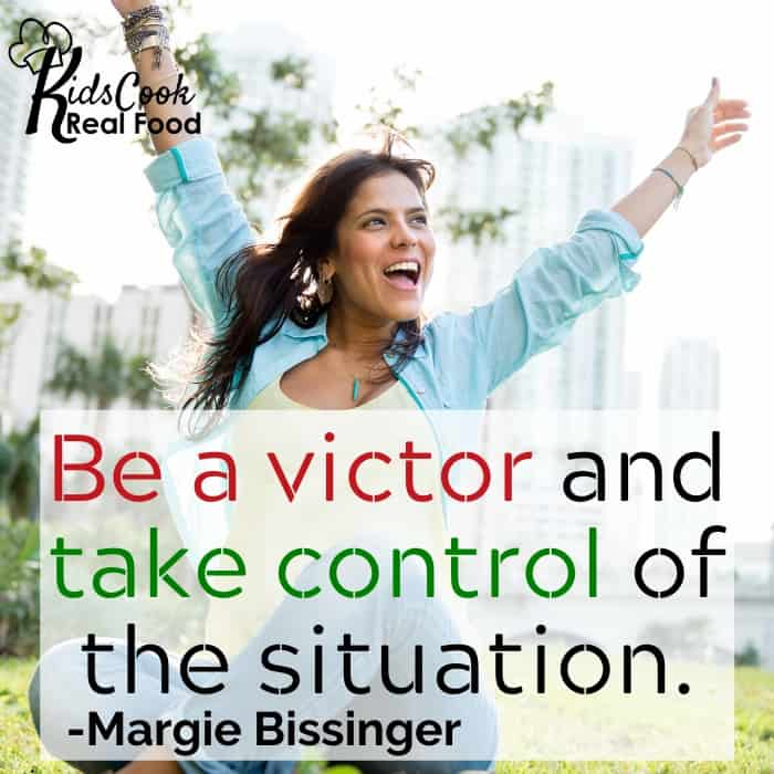Be a victor and take control of the situation. -Margie Bissinger