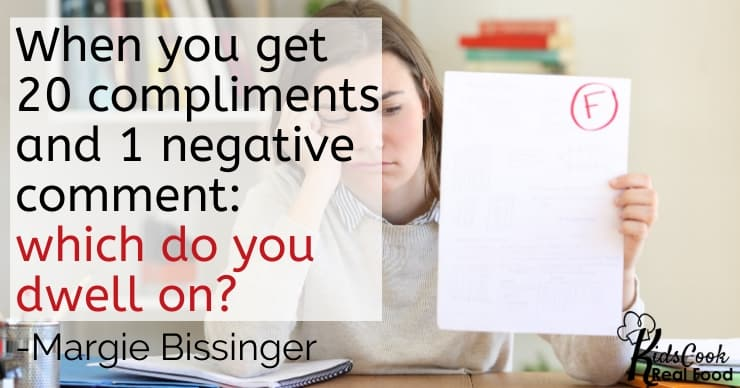 When you get 20 compliments and someone says 1 negative thing: what are you dwelling on? -Margie Bissinger