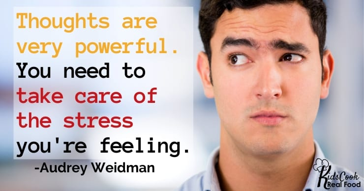 Thoughts are very powerful. You need to take care of the stress that you're feeling. -Audrey Weidman