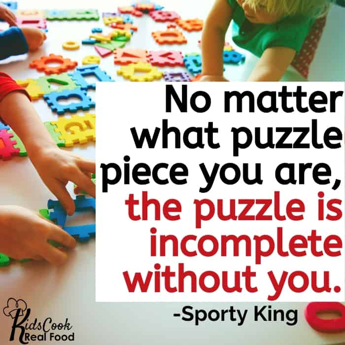No matter what puzzle piece you see yourself as, without you, the puzzle is incomplete. -Sporty King