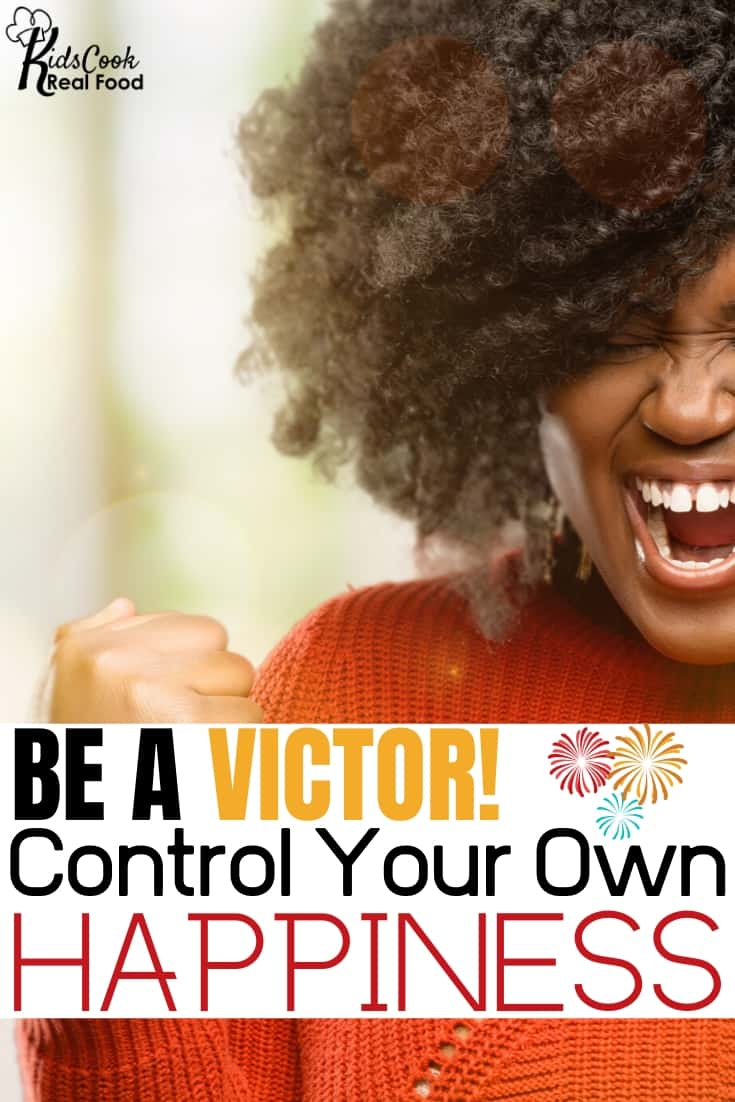 Be a victor! Control your own happiness!