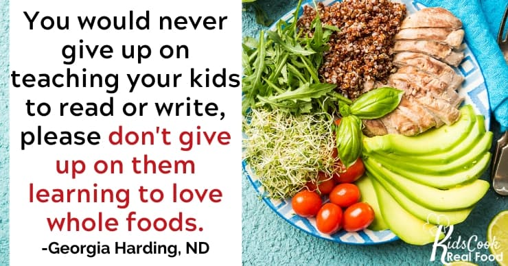 You would never give up on teaching your kids to read or write, so please don't give up on them learning to love whole foods. -Georgia Harding