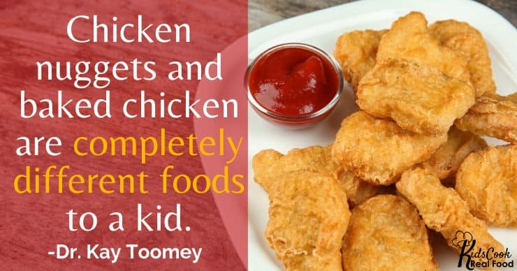 A chicken nugget and baked chicken are completely different foods to a kid. -Dr. Kay Toomey