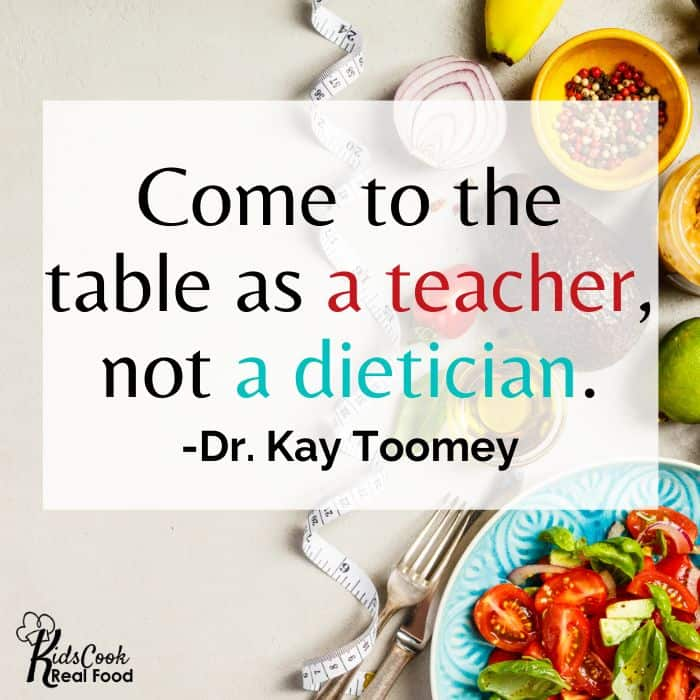 Parents need to come to the table as teachers, not dieticians. -Dr. Kay Toomey