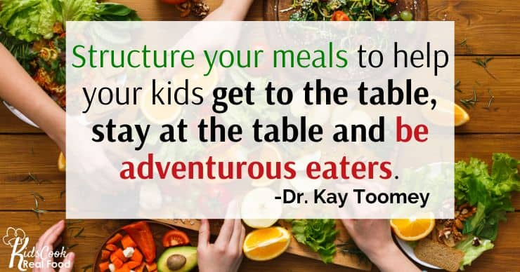 We want to structure our meals to help our kids get to the table, stay at the table and be adventurous eaters.  -Dr. Kay Toomey