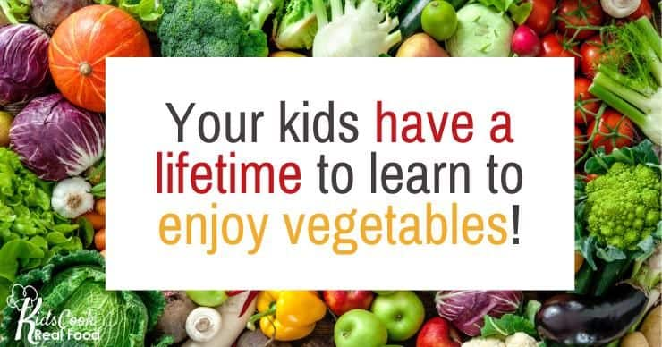 Your kids have a lifetime to learn to enjoy vegetables!