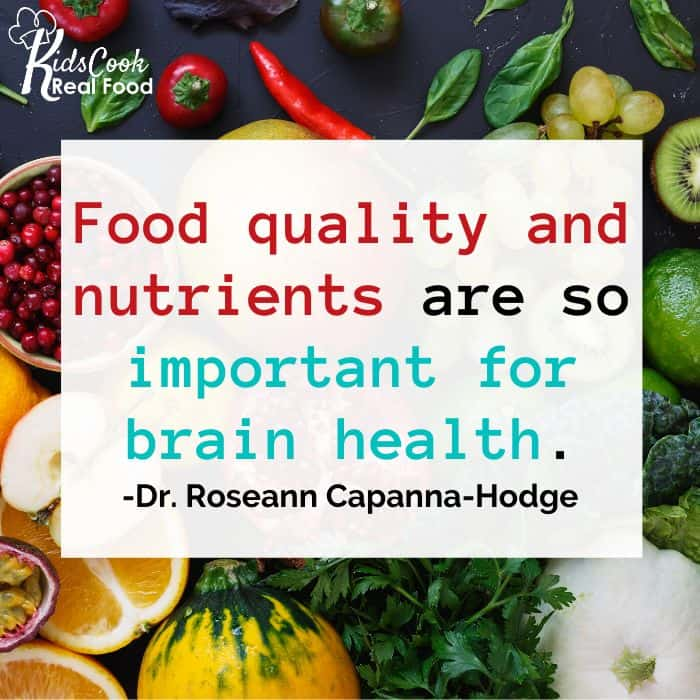Food quality and nutrients are so important for brain health. -Dr. Roseann Capanna-Hodge