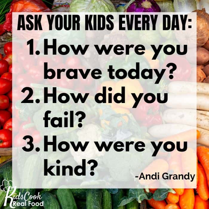 Ask your kids every day: 1. How were you brave today? 2. How did you fail? 3. How were you kind?