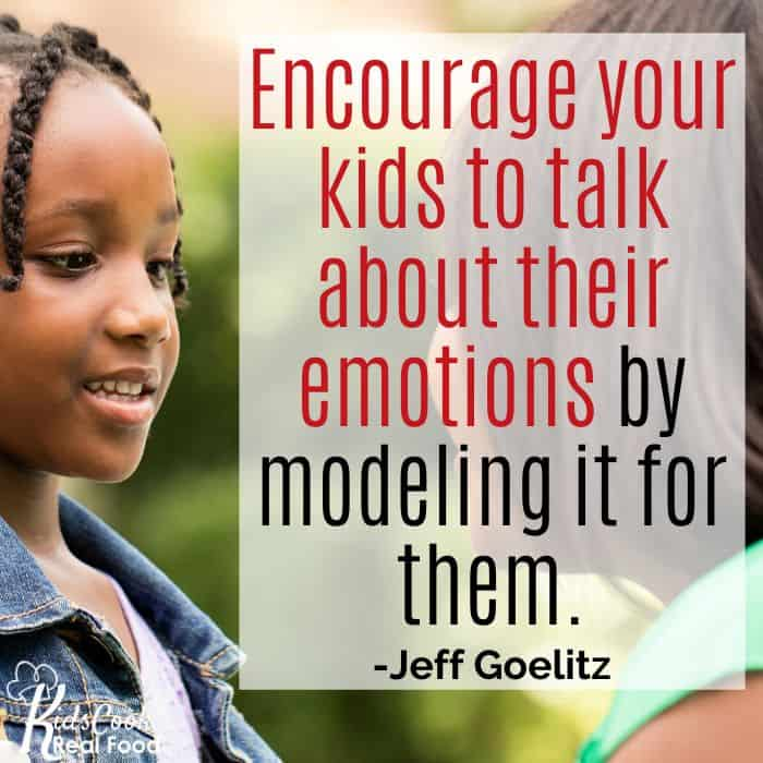Encourage your kids to talk about their emotions by modeling it for them. -Jeff Goelitz