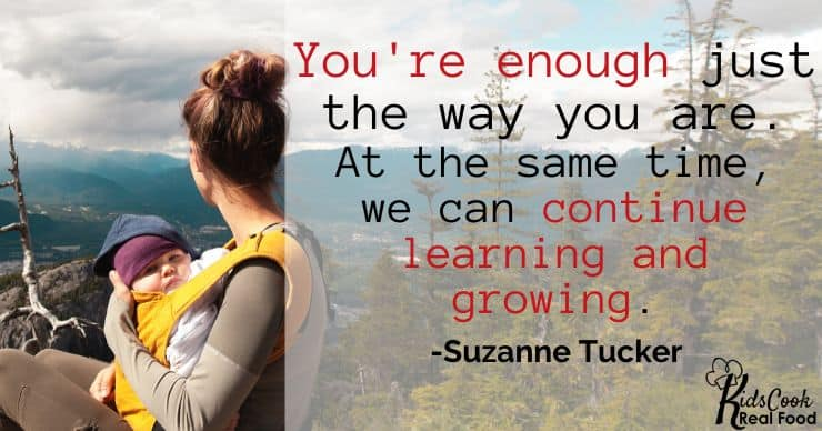 You're enough right now, just the way you are, and at the same time, we can be learning and growing. -Suzanne Tucker